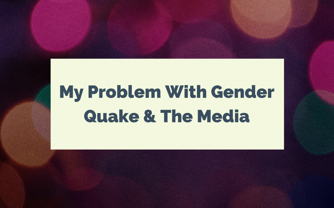 My Problem with GenderQuake & The Media